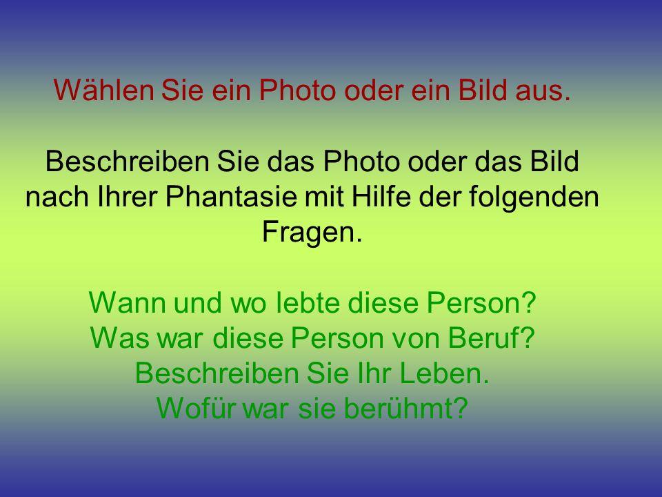 Wählen Sie ein Photo oder ein Bild aus. Beschreiben Sie das Photo oder das Bild nach Ihrer Phantasie mit Hilfe der folgenden Fragen. Wann und wo lebte