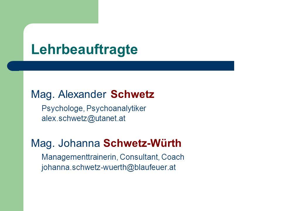 Lehrbeauftragte Mag. Alexander Schwetz Psychologe, Psychoanalytiker alex.schwetz@utanet.at Mag. Johanna Schwetz-Würth Managementtrainerin, Consultant,