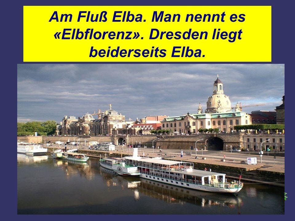 Am Fluß Elba. Man nennt es «Elbflorenz». Dresden liegt beiderseits Elba.