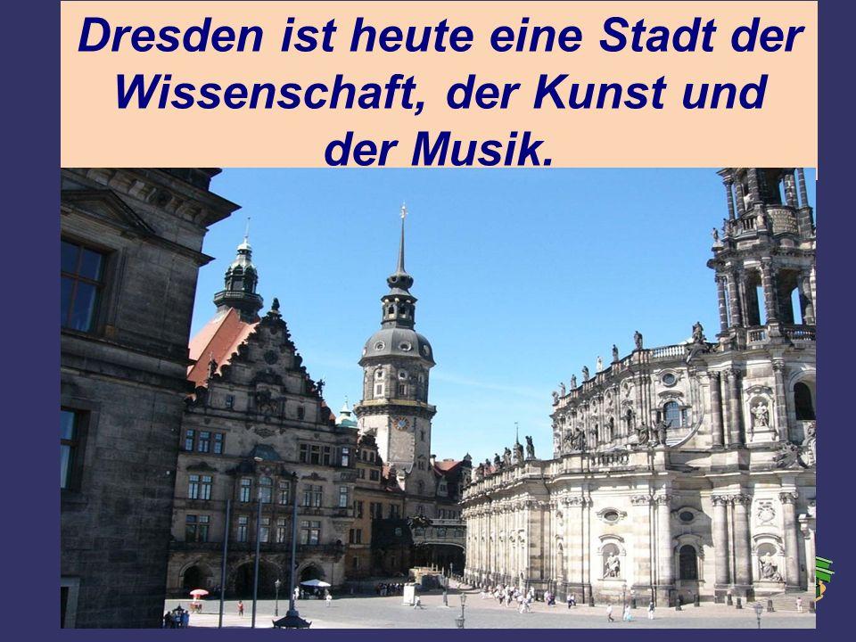 Dresden ist heute eine Stadt der Wissenschaft, der Kunst und der Musik.