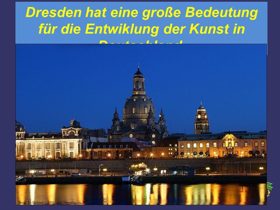Dresden hat eine große Bedeutung für die Entwiklung der Kunst in Deutschland.