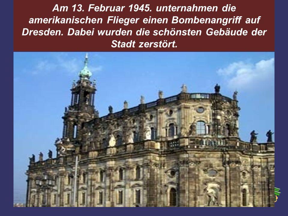 Am 13. Februar 1945. unternahmen die amerikanischen Flieger einen Bombenangriff auf Dresden.