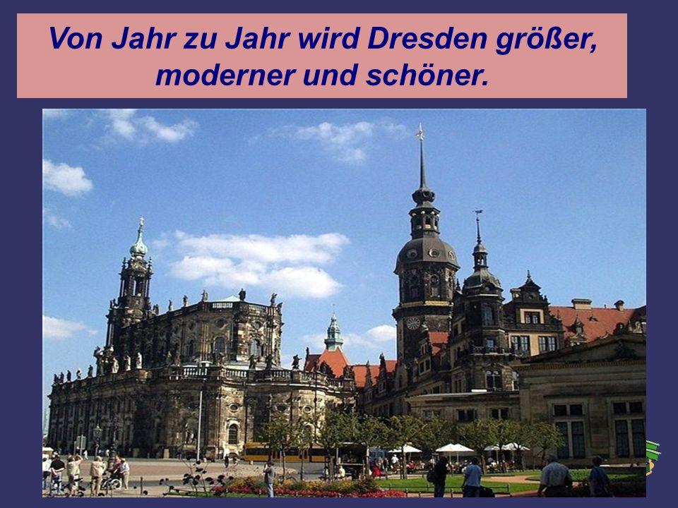 Von Jahr zu Jahr wird Dresden größer, moderner und schöner.