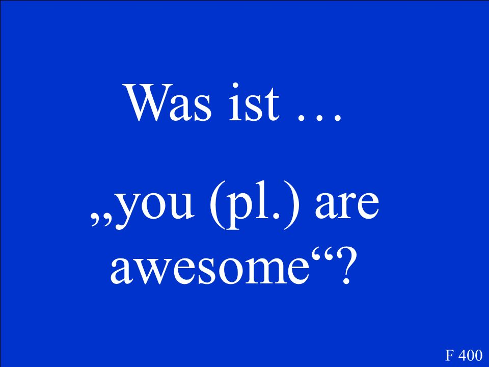 Was ist … you (pl.) are awesome? F 400