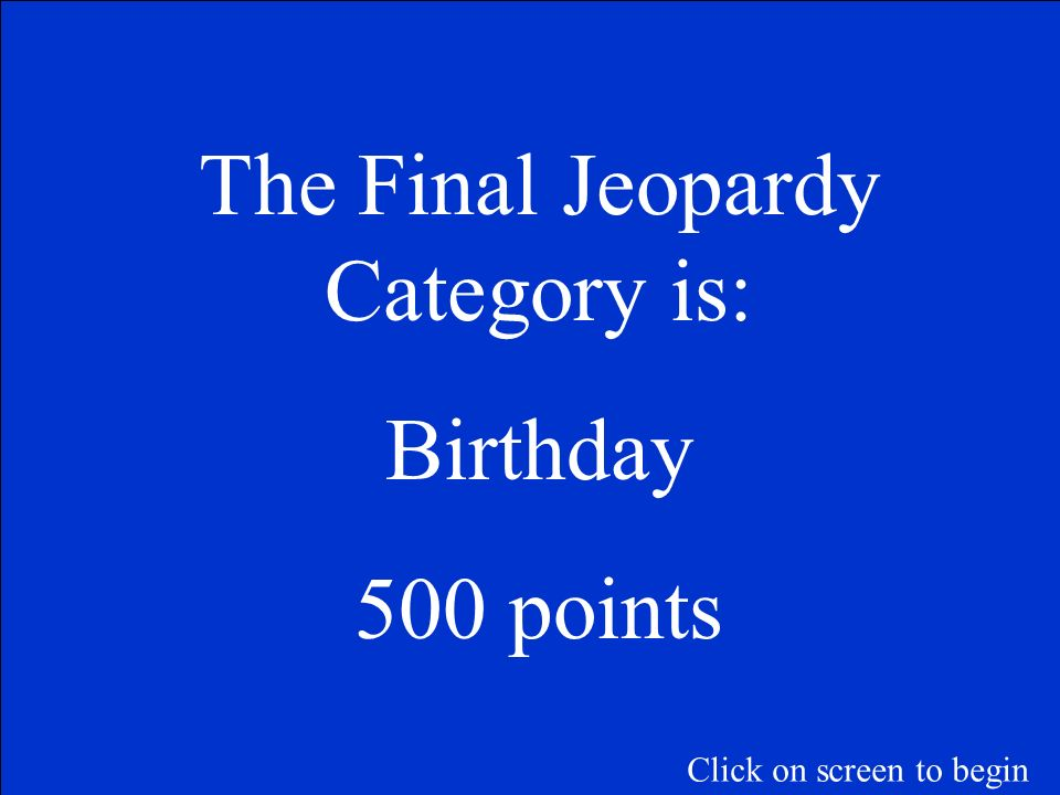 The Final Jeopardy Category is: Birthday 500 points Click on screen to begin