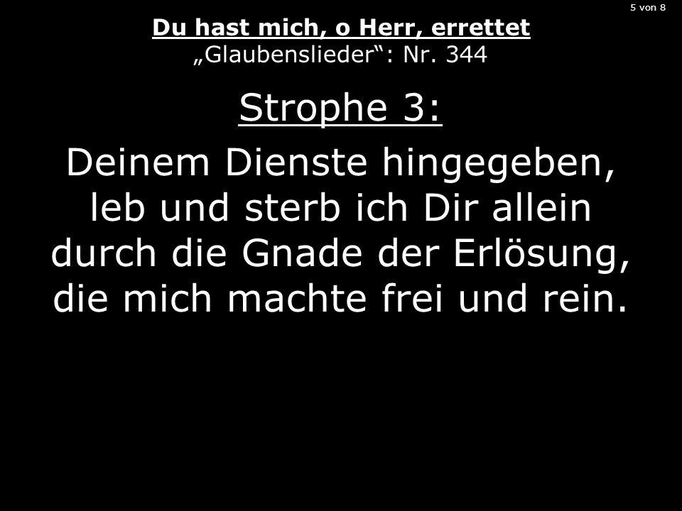 5 von 8 Du hast mich, o Herr, errettet Glaubenslieder: Nr. 344 Strophe 3: Deinem Dienste hingegeben, leb und sterb ich Dir allein durch die Gnade der