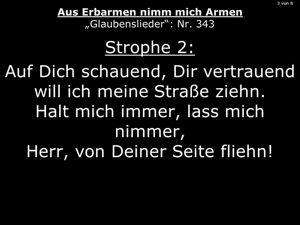 3 von 8 Aus Erbarmen nimm mich Armen Glaubenslieder: Nr. 343 Strophe 2: Auf Dich schauend, Dir vertrauend will ich meine Straße ziehn. Halt mich immer