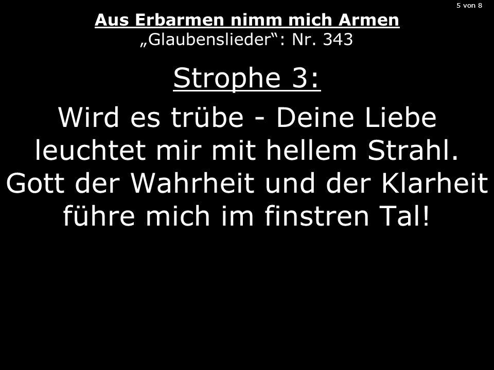 5 von 8 Aus Erbarmen nimm mich Armen Glaubenslieder: Nr. 343 Strophe 3: Wird es trübe - Deine Liebe leuchtet mir mit hellem Strahl. Gott der Wahrheit