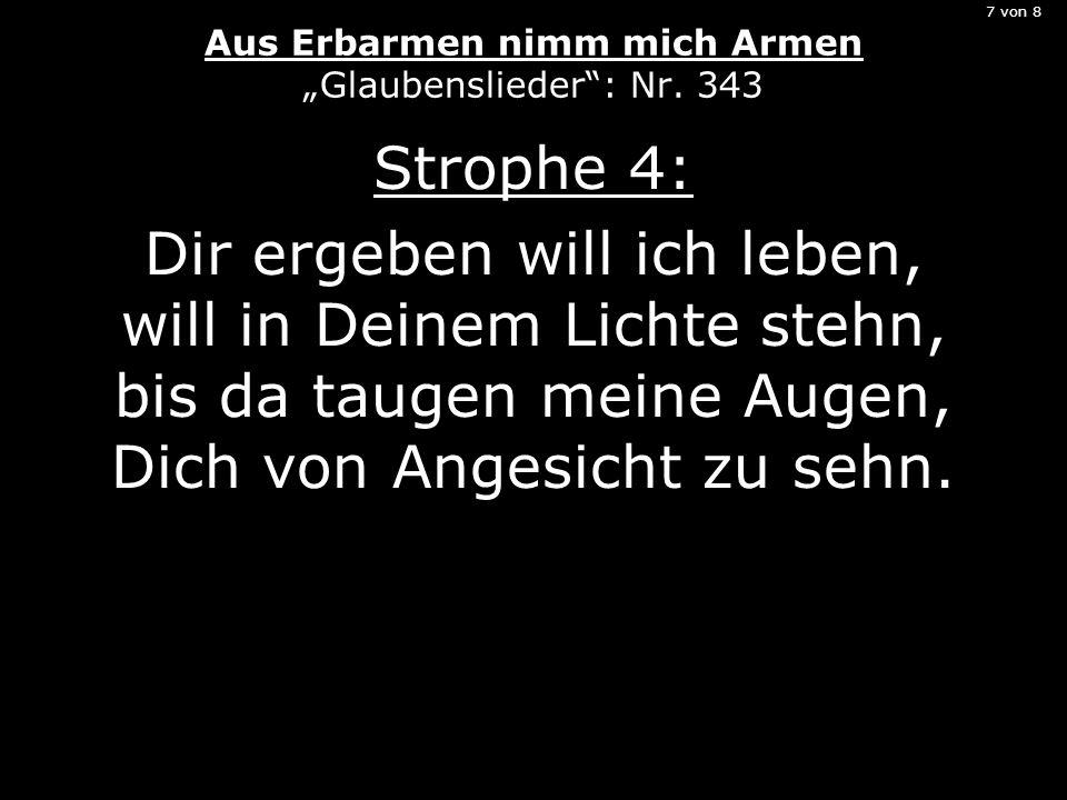 7 von 8 Aus Erbarmen nimm mich Armen Glaubenslieder: Nr. 343 Strophe 4: Dir ergeben will ich leben, will in Deinem Lichte stehn, bis da taugen meine A