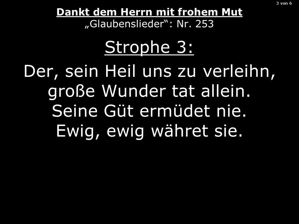 3 von 6 Dankt dem Herrn mit frohem Mut Glaubenslieder: Nr. 253 Strophe 3: Der, sein Heil uns zu verleihn, große Wunder tat allein. Seine Güt ermüdet n