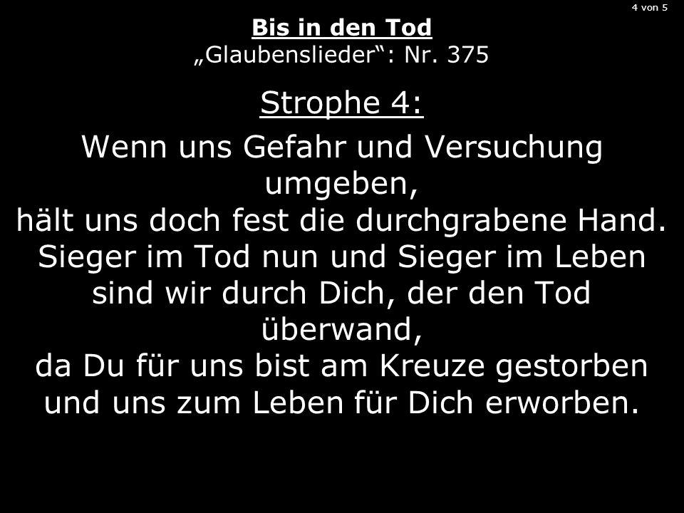 4 von 5 Bis in den Tod Glaubenslieder: Nr. 375 Strophe 4: Wenn uns Gefahr und Versuchung umgeben, hält uns doch fest die durchgrabene Hand. Sieger im