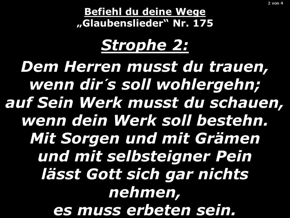 2 von 4 Befiehl du deine Wege Glaubenslieder Nr. 175 Strophe 2: Dem Herren musst du trauen, wenn dir´s soll wohlergehn; auf Sein Werk musst du schauen