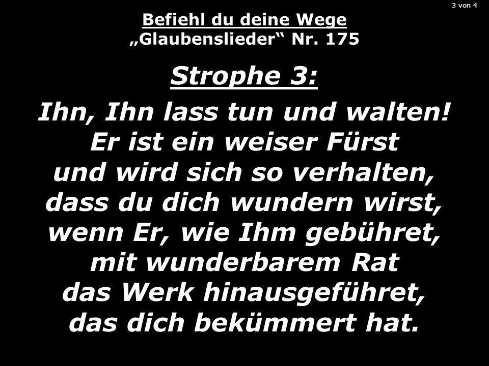 3 von 4 Befiehl du deine Wege Glaubenslieder Nr. 175 Strophe 3: Ihn, Ihn lass tun und walten! Er ist ein weiser Fürst und wird sich so verhalten, dass