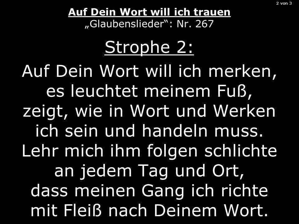 2 von 3 Auf Dein Wort will ich trauen Glaubenslieder: Nr. 267 Strophe 2: Auf Dein Wort will ich merken, es leuchtet meinem Fuß, zeigt, wie in Wort und