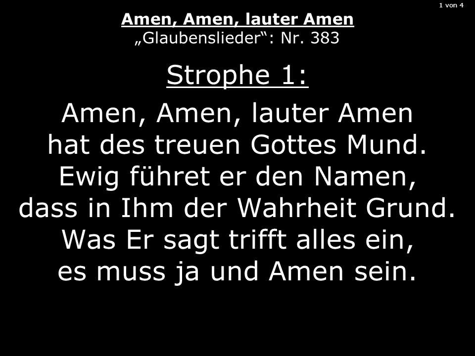 1 von 4 Amen, Amen, lauter Amen Glaubenslieder: Nr. 383 Strophe 1: Amen, Amen, lauter Amen hat des treuen Gottes Mund. Ewig führet er den Namen, dass