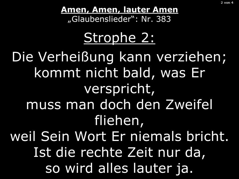 2 von 4 Amen, Amen, lauter Amen Glaubenslieder: Nr. 383 Strophe 2: Die Verheißung kann verziehen; kommt nicht bald, was Er verspricht, muss man doch d