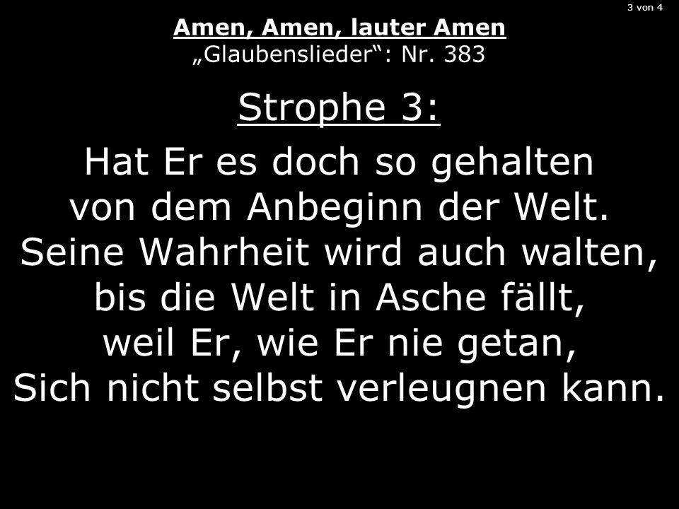 3 von 4 Amen, Amen, lauter Amen Glaubenslieder: Nr. 383 Strophe 3: Hat Er es doch so gehalten von dem Anbeginn der Welt. Seine Wahrheit wird auch walt