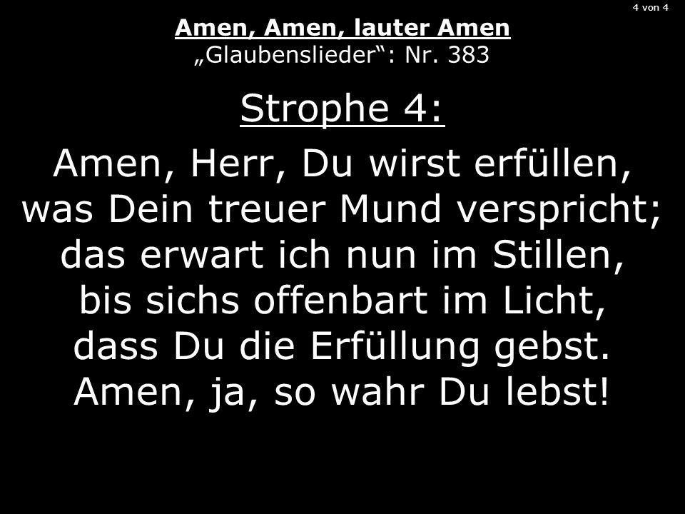4 von 4 Amen, Amen, lauter Amen Glaubenslieder: Nr. 383 Strophe 4: Amen, Herr, Du wirst erfüllen, was Dein treuer Mund verspricht; das erwart ich nun