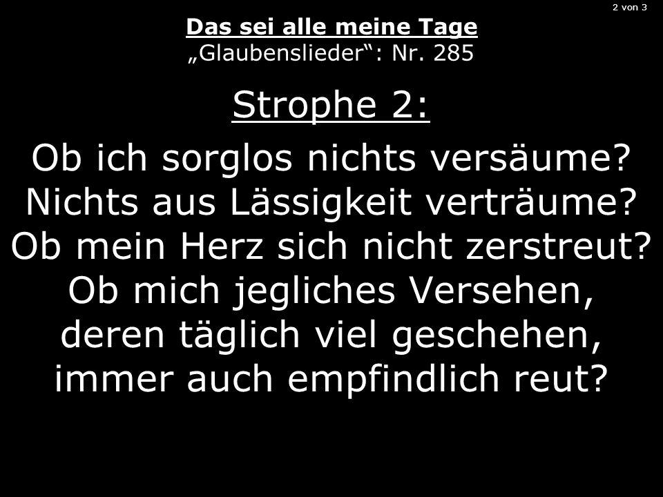 2 von 3 Das sei alle meine Tage Glaubenslieder: Nr. 285 Strophe 2: Ob ich sorglos nichts versäume? Nichts aus Lässigkeit verträume? Ob mein Herz sich