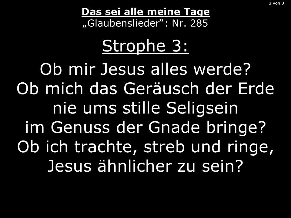 3 von 3 Das sei alle meine Tage Glaubenslieder: Nr. 285 Strophe 3: Ob mir Jesus alles werde? Ob mich das Geräusch der Erde nie ums stille Seligsein im