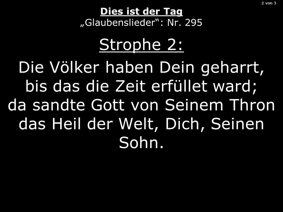 2 von 3 Dies ist der Tag Glaubenslieder: Nr. 295 Strophe 2: Die Völker haben Dein geharrt, bis das die Zeit erfüllet ward; da sandte Gott von Seinem T
