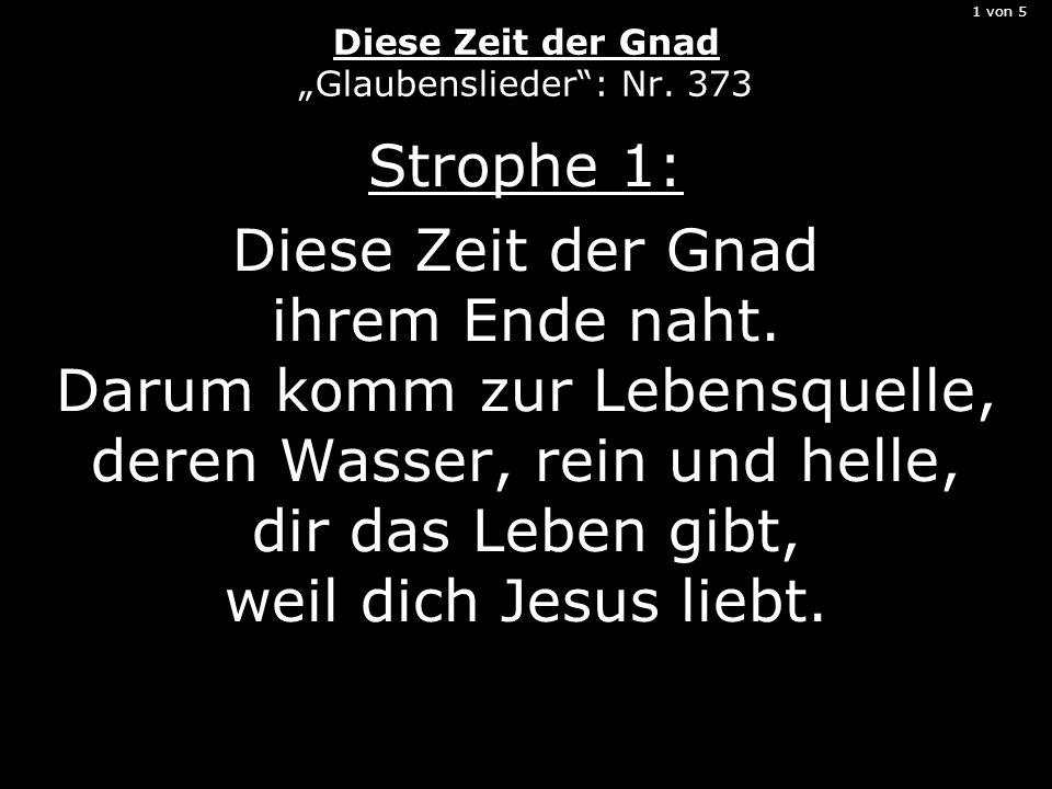 1 von 5 Diese Zeit der Gnad Glaubenslieder: Nr. 373 Strophe 1: Diese Zeit der Gnad ihrem Ende naht. Darum komm zur Lebensquelle, deren Wasser, rein un