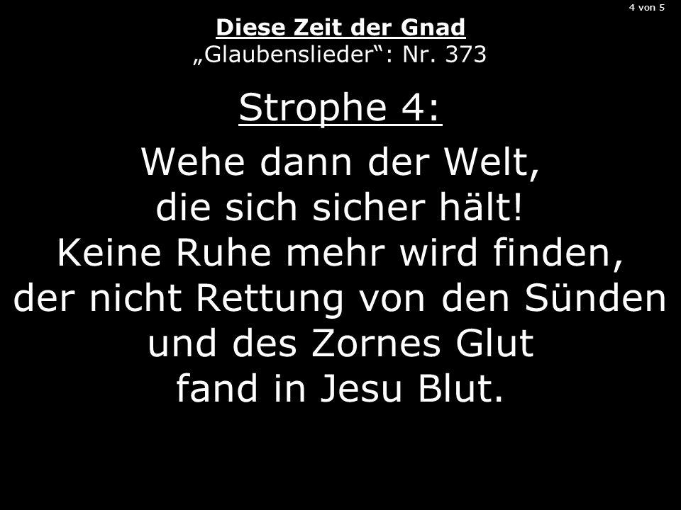4 von 5 Diese Zeit der Gnad Glaubenslieder: Nr. 373 Strophe 4: Wehe dann der Welt, die sich sicher hält! Keine Ruhe mehr wird finden, der nicht Rettun