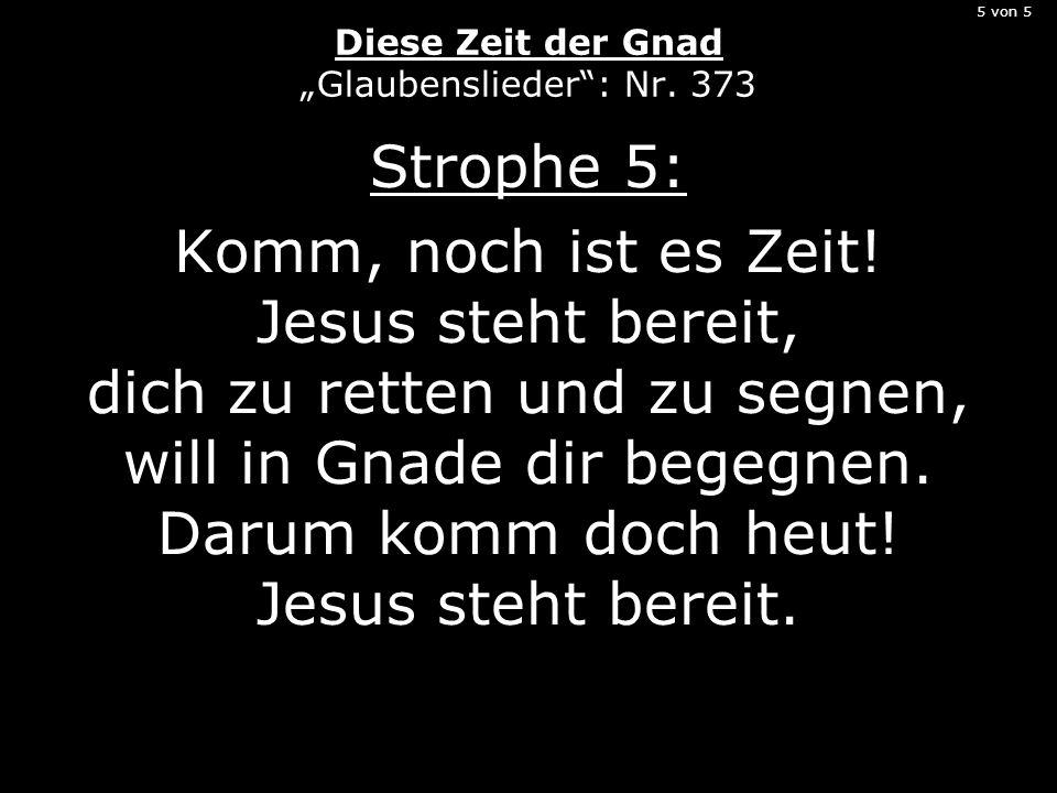 5 von 5 Diese Zeit der Gnad Glaubenslieder: Nr. 373 Strophe 5: Komm, noch ist es Zeit! Jesus steht bereit, dich zu retten und zu segnen, will in Gnade