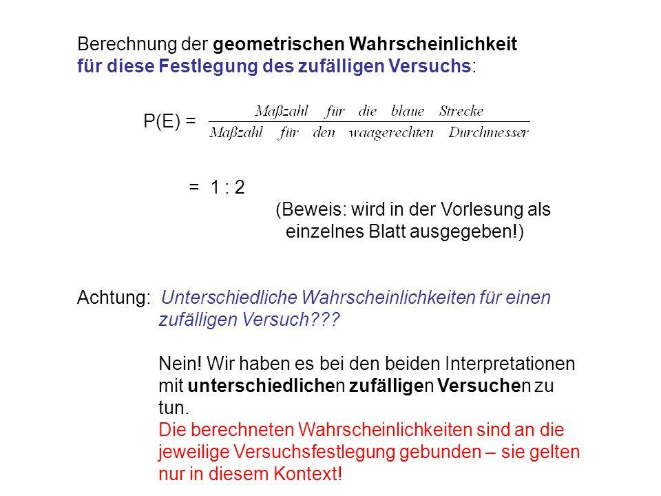 Berechnung der geometrischen Wahrscheinlichkeit für diese Festlegung des zufälligen Versuchs: P(E) = = 1 : 2 (Beweis: wird in der Vorlesung als einzelnes Blatt ausgegeben!) Achtung: Unterschiedliche Wahrscheinlichkeiten für einen zufälligen Versuch??.