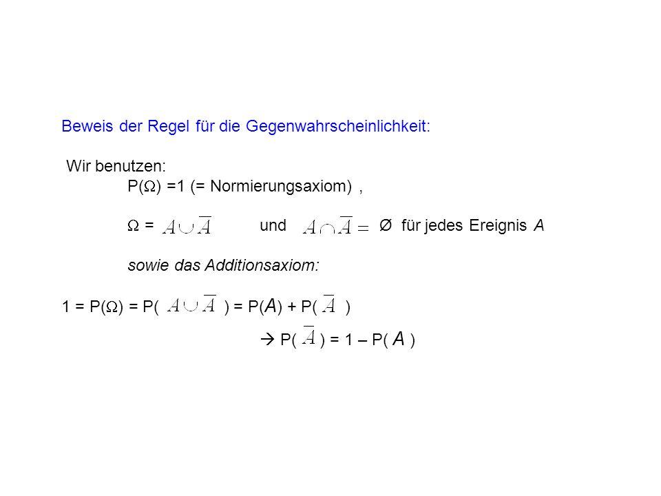 Beweis der Regel für die Gegenwahrscheinlichkeit: Wir benutzen: P( ) =1 (= Normierungsaxiom), = und Ø für jedes Ereignis A sowie das Additionsaxiom: 1 = P( ) = P( ) = P( A ) + P( ) P( ) = 1 – P( A )