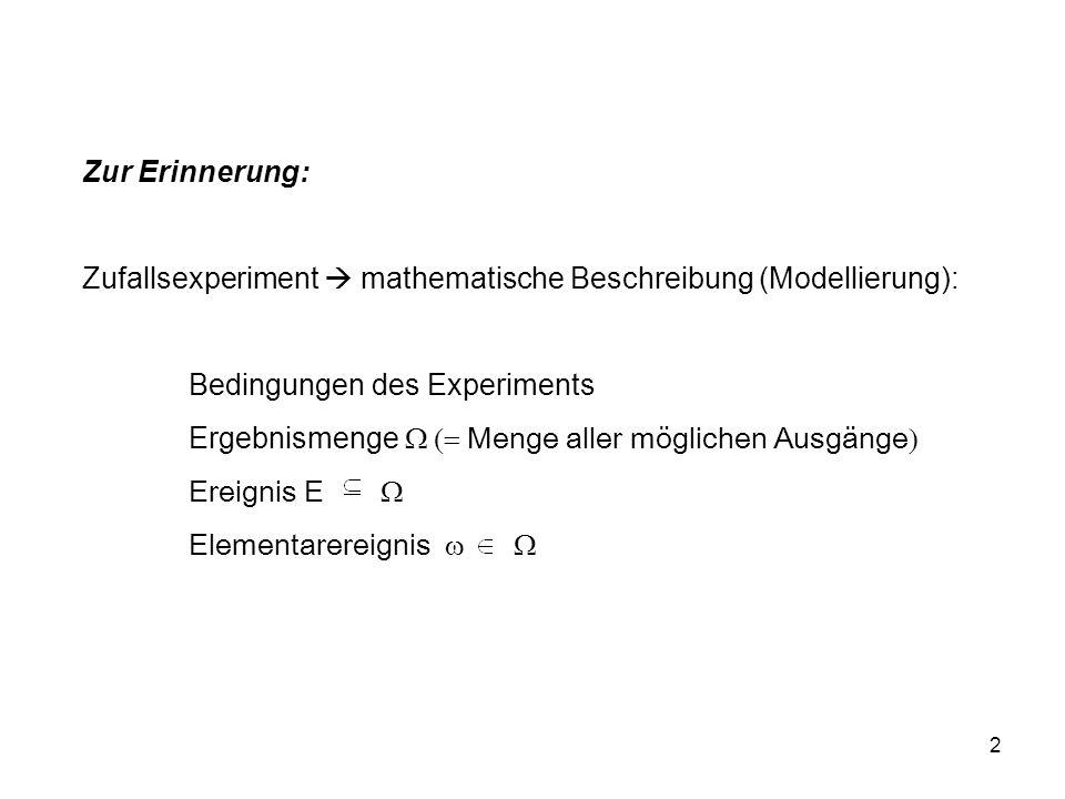2 Zur Erinnerung: Zufallsexperiment mathematische Beschreibung (Modellierung): Bedingungen des Experiments Ergebnismenge Menge aller möglichen Ausgänge Ereignis E Elementarereignis