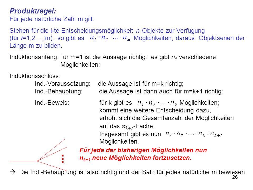 26 Produktregel: Für jede natürliche Zahl m gilt: Stehen für die i-te Entscheidungsmöglichkeit n i Objekte zur Verfügung (für i=1,2,…,m), so gibt es Möglichkeiten, daraus Objektserien der Länge m zu bilden.