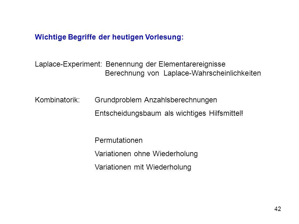 42 Wichtige Begriffe der heutigen Vorlesung: Laplace-Experiment: Benennung der Elementarereignisse Berechnung von Laplace-Wahrscheinlichkeiten Kombinatorik: Grundproblem Anzahlsberechnungen Entscheidungsbaum als wichtiges Hilfsmittel.