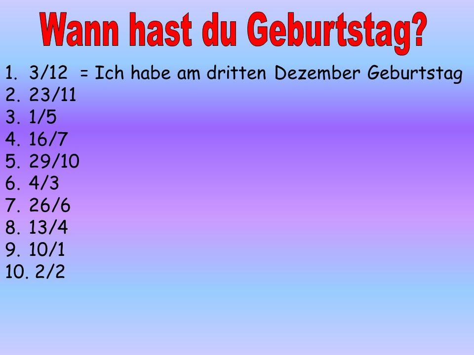1.3/12 = Ich habe am dritten Dezember Geburtstag 2.23/11 3.1/5 4.16/7 5.29/10 6.4/3 7.26/6 8.13/4 9.10/1 10. 2/2