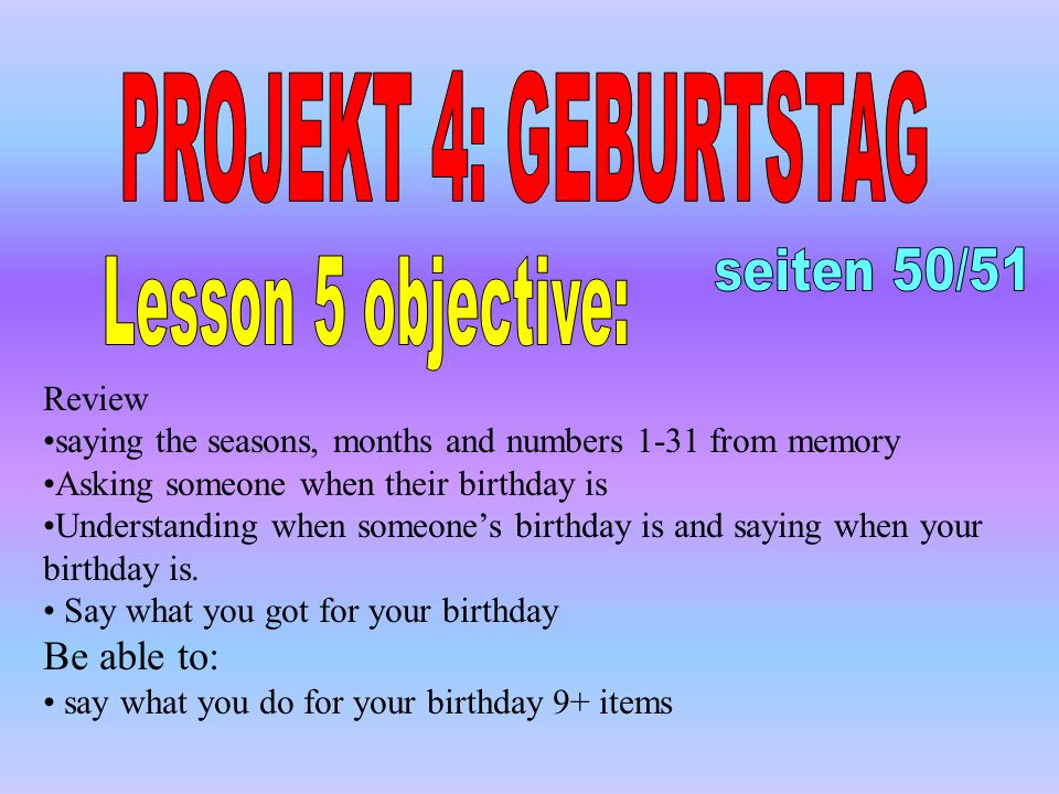 Review saying the seasons, months and numbers 1-31 from memory Asking someone when their birthday is Understanding when someones birthday is and saying when your birthday is.