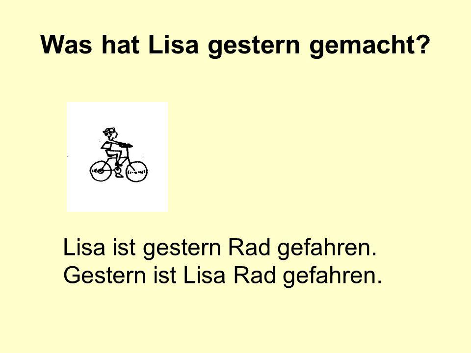 Was hat Lisa gestern gemacht? Lisa ist gestern Rad gefahren. Gestern ist Lisa Rad gefahren.