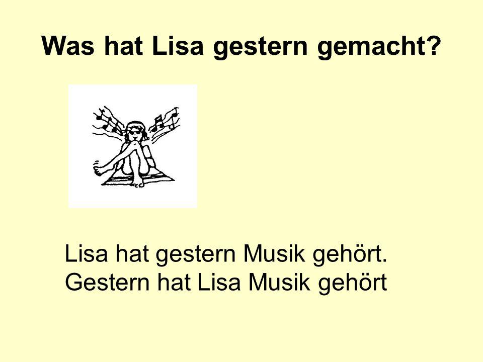 Was hat Lisa gestern gemacht? Lisa hat gestern Musik gehört. Gestern hat Lisa Musik gehört
