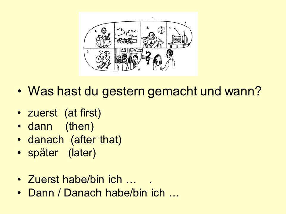 zuerst (at first) dann (then) danach (after that) später (later) Zuerst habe/bin ich ….