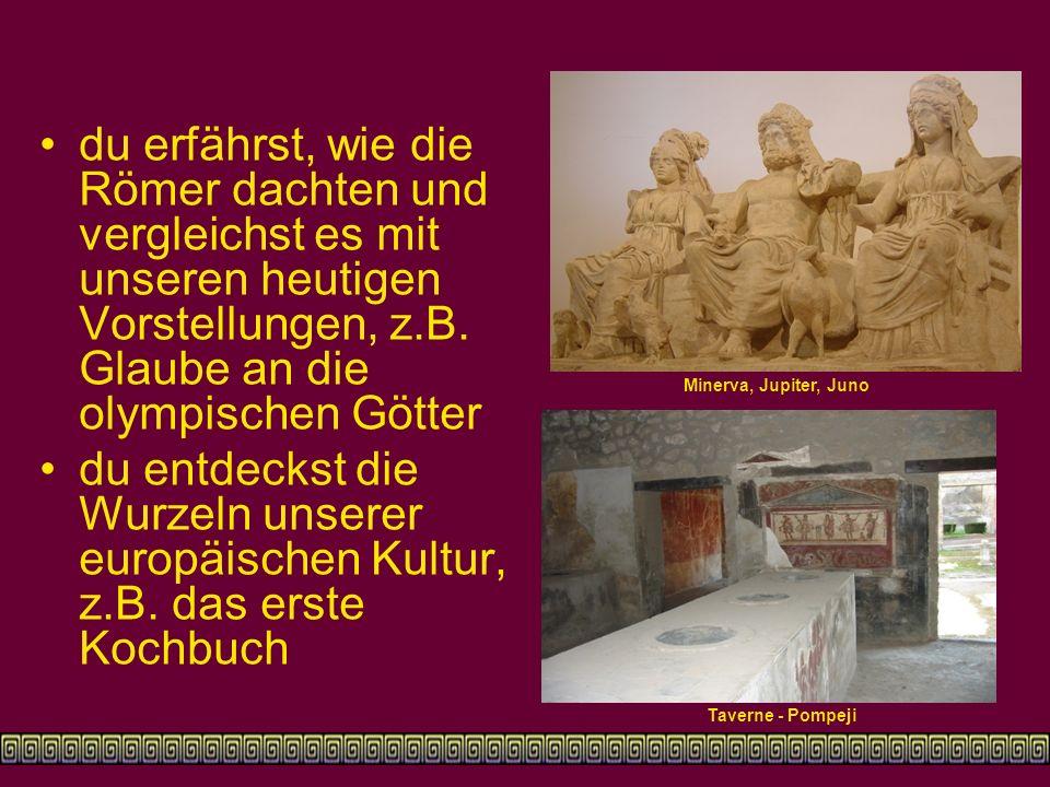du erfährst, wie die Römer dachten und vergleichst es mit unseren heutigen Vorstellungen, z.B. Glaube an die olympischen Götter du entdeckst die Wurze