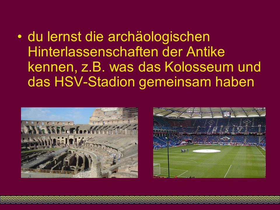 du lernst die archäologischen Hinterlassenschaften der Antike kennen, z.B. was das Kolosseum und das HSV-Stadion gemeinsam haben