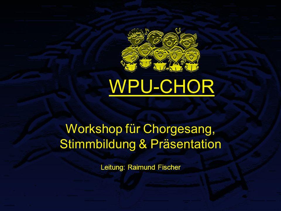 WPU-CHOR Workshop für Chorgesang, Stimmbildung & Präsentation Leitung: Raimund Fischer