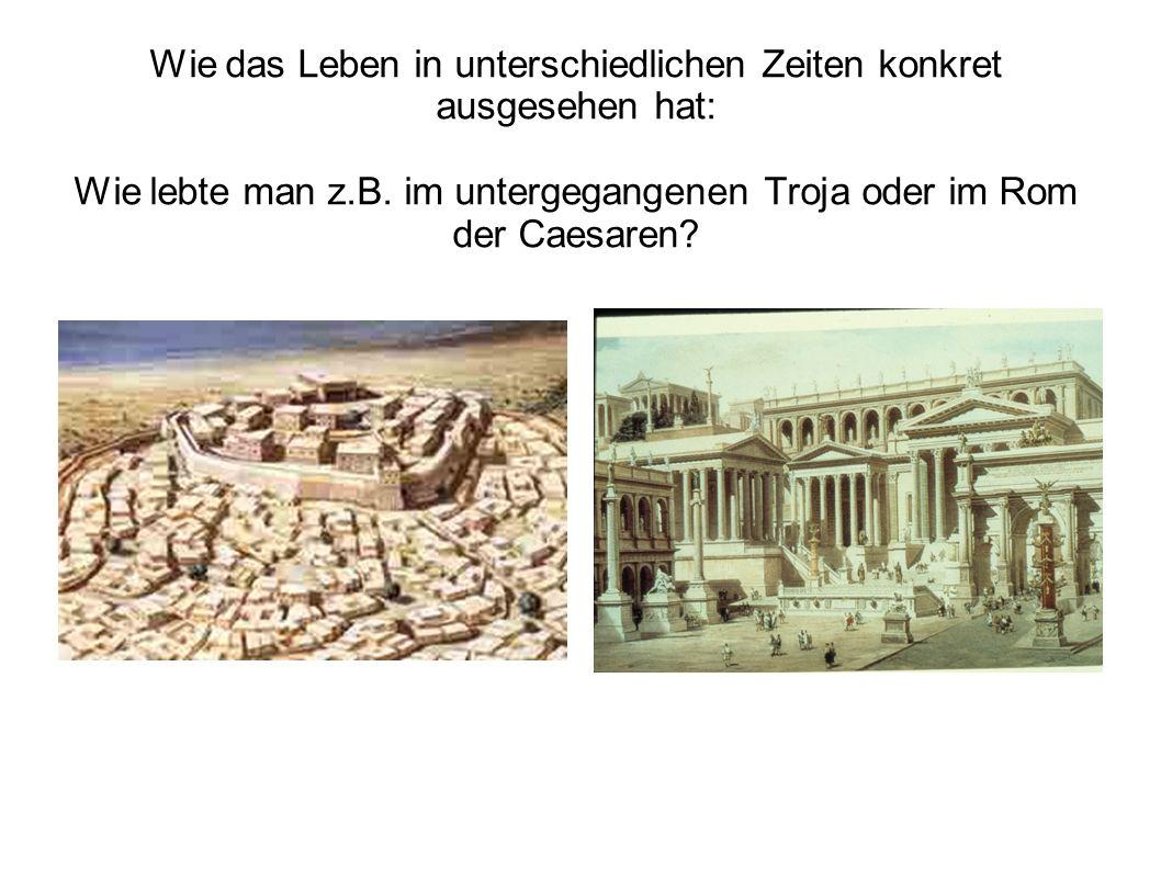 Wie das Leben in unterschiedlichen Zeiten konkret ausgesehen hat: Wie lebte man z.B. im untergegangenen Troja oder im Rom der Caesaren?