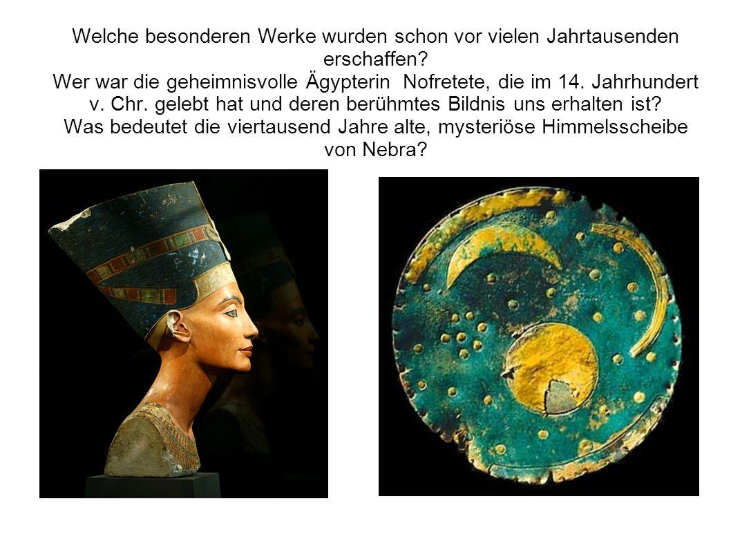 Welche besonderen Werke wurden schon vor vielen Jahrtausenden erschaffen? Wer war die geheimnisvolle Ägypterin Nofretete, die im 14. Jahrhundert v. Ch