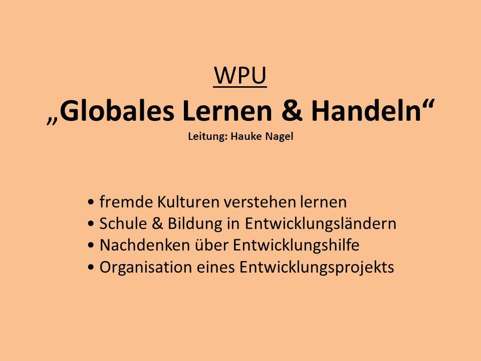 WPUGlobales Lernen & Handeln Leitung: Hauke Nagel fremde Kulturen verstehen lernen Schule & Bildung in Entwicklungsländern Nachdenken über Entwicklung