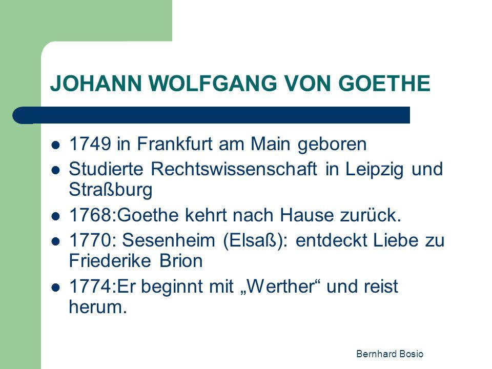 Bernhard Bosio JOHANN WOLFGANG VON GOETHE 1749 in Frankfurt am Main geboren Studierte Rechtswissenschaft in Leipzig und Straßburg 1768:Goethe kehrt na