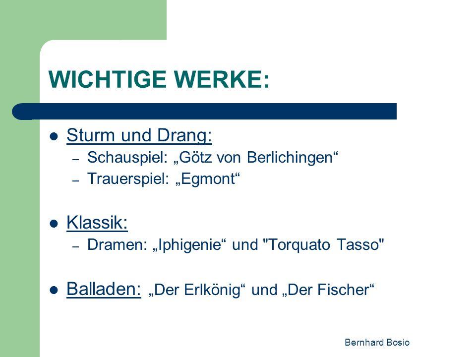 Bernhard Bosio WICHTIGE WERKE: Sturm und Drang: – Schauspiel: Götz von Berlichingen – Trauerspiel: Egmont Klassik: – Dramen: Iphigenie und