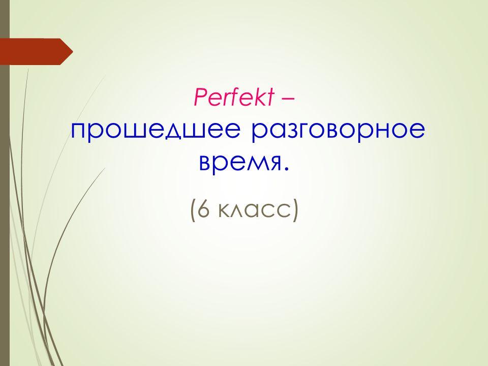 Perfekt – прошедшее разговорное время. (6 класс)