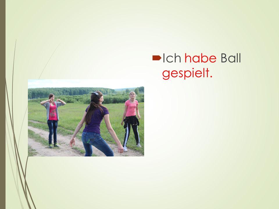 Ich habe Ball gespielt.
