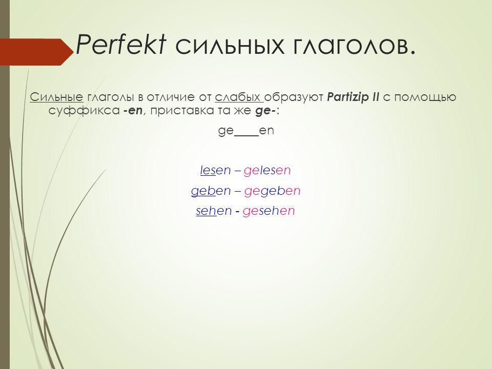 Большинство сильных глаголов при образовании Partizip II меняют корневой гласный: schreiben – geschrieben sprechen – gesprochen nehmen – genommen finden – gefunden singen - gesungen