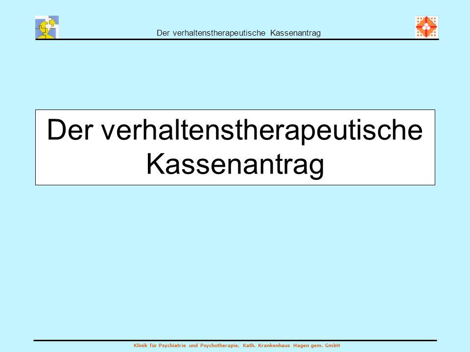 Der verhaltenstherapeutische Kassenantrag Klinik für Psychiatrie und Psychotherapie, Kath. Krankenhaus Hagen gem. GmbH Der verhaltenstherapeutische Ka
